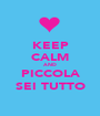 KEEP CALM AND PICCOLA SEI TUTTO - Personalised Poster A1 size