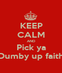 KEEP CALM AND Pick ya Dumby up faith - Personalised Poster A1 size
