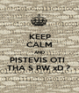 KEEP CALM AND PISTEVIS OTI   THA S PW xD ?  - Personalised Poster A1 size