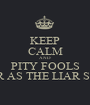 KEEP CALM AND PITY FOOLS AS FAR AS THE LIAR STOOLS - Personalised Poster A1 size