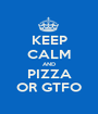 KEEP CALM AND PIZZA OR GTFO - Personalised Poster A1 size