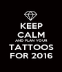 KEEP CALM AND PLAN YOUR TATTOOS FOR 2016 - Personalised Poster A1 size