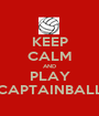 KEEP CALM AND PLAY CAPTAINBALL - Personalised Poster A1 size