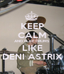 KEEP CALM AND PLAY DRUMS LIKE DENI ASTRIX - Personalised Poster A1 size