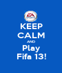 KEEP CALM AND Play Fifa 13! - Personalised Poster A1 size