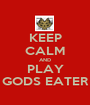KEEP CALM AND PLAY GODS EATER - Personalised Poster A1 size