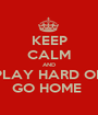 KEEP CALM AND PLAY HARD OR GO HOME  - Personalised Poster A1 size