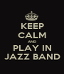 KEEP CALM AND PLAY IN JAZZ BAND - Personalised Poster A1 size