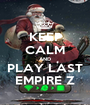 KEEP CALM AND PLAY LAST EMPIRE Z - Personalised Poster A1 size