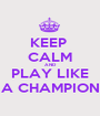 KEEP  CALM AND PLAY LIKE A CHAMPION - Personalised Poster A1 size