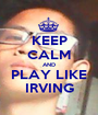 KEEP CALM AND PLAY LIKE IRVING - Personalised Poster A1 size