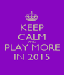 KEEP CALM AND PLAY MORE IN 2015 - Personalised Poster A1 size