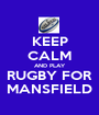 KEEP CALM AND PLAY RUGBY FOR MANSFIELD - Personalised Poster A1 size