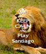 KEEP CALM AND Play Santiago - Personalised Poster A1 size