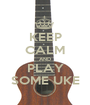 KEEP CALM AND PLAY SOME UKE - Personalised Poster A1 size