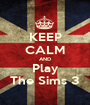KEEP CALM AND Play The Sims 3 - Personalised Poster A1 size