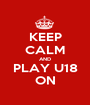 KEEP CALM AND PLAY U18 ON - Personalised Poster A1 size