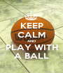 KEEP CALM AND PLAY WITH A BALL - Personalised Poster A1 size