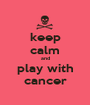keep calm and play with cancer - Personalised Poster A1 size