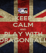 KEEP CALM AND PLAY WITH DRAGONBALL - Personalised Poster A1 size