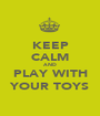 KEEP CALM AND PLAY WITH YOUR TOYS - Personalised Poster A1 size