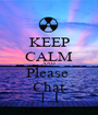 KEEP CALM AND Please  Chat - Personalised Poster A1 size