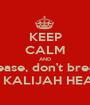 KEEP CALM AND Please, don't break  MY KALIJAH HEART! - Personalised Poster A1 size