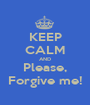 KEEP CALM AND Please,  Forgive me!  - Personalised Poster A1 size