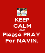 KEEP CALM AND Please PRAY  For NAVIN.  - Personalised Poster A1 size