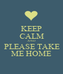 KEEP CALM AND  PLEASE TAKE  ME HOME - Personalised Poster A1 size