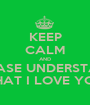 KEEP CALM AND PLEASE UNDERSTAND THAT I LOVE YOU - Personalised Poster A1 size