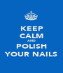KEEP CALM AND POLISH YOUR NAILS - Personalised Poster A1 size