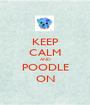 KEEP CALM AND POODLE ON - Personalised Poster A1 size