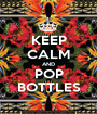 KEEP CALM AND POP BOTTLES - Personalised Poster A1 size