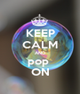 KEEP CALM AND pop  ON - Personalised Poster A1 size