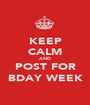 KEEP CALM AND POST FOR BDAY WEEK - Personalised Poster A1 size