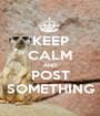 KEEP CALM AND POST SOMETHING - Personalised Poster A1 size