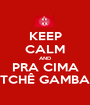 KEEP CALM AND PRA CIMA TCHÊ GAMBA - Personalised Poster A1 size