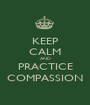 KEEP CALM AND PRACTICE COMPASSION - Personalised Poster A1 size