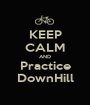 KEEP CALM AND Practice DownHill - Personalised Poster A1 size