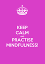 KEEP CALM AND PRACTISE MINDFULNESS! - Personalised Poster A1 size