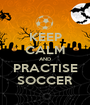 KEEP CALM AND PRACTISE SOCCER - Personalised Poster A1 size