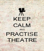 KEEP CALM AND PRACTISE THEATRE - Personalised Poster A1 size