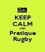 KEEP CALM AND Pratique Rugby - Personalised Poster A1 size