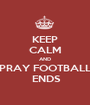 KEEP CALM AND PRAY FOOTBALL  ENDS - Personalised Poster A1 size