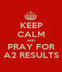 KEEP CALM AND PRAY FOR A2 RESULTS - Personalised Poster A1 size