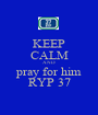 KEEP CALM AND pray for him RYP 37 - Personalised Poster A1 size