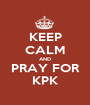 KEEP CALM AND PRAY FOR KPK - Personalised Poster A1 size