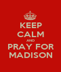 KEEP CALM AND PRAY FOR MADISON - Personalised Poster A1 size