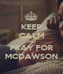 KEEP CALM AND PRAY FOR MCDAWSON - Personalised Poster A1 size